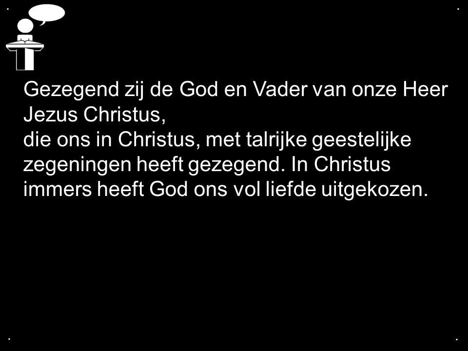 .... Gezegend zij de God en Vader van onze Heer Jezus Christus, die ons in Christus, met talrijke geestelijke zegeningen heeft gezegend. In Christus i