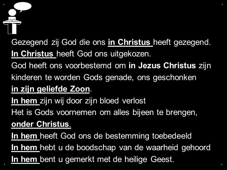 .... Gezegend zij God die ons in Christus heeft gezegend. In Christus heeft God ons uitgekozen. God heeft ons voorbestemd om in Jezus Christus zijn ki