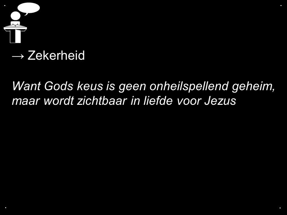 .... → Zekerheid Want Gods keus is geen onheilspellend geheim, maar wordt zichtbaar in liefde voor Jezus