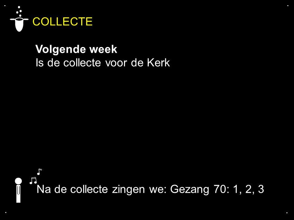 .... COLLECTE Volgende week Is de collecte voor de Kerk Na de collecte zingen we: Gezang 70: 1, 2, 3