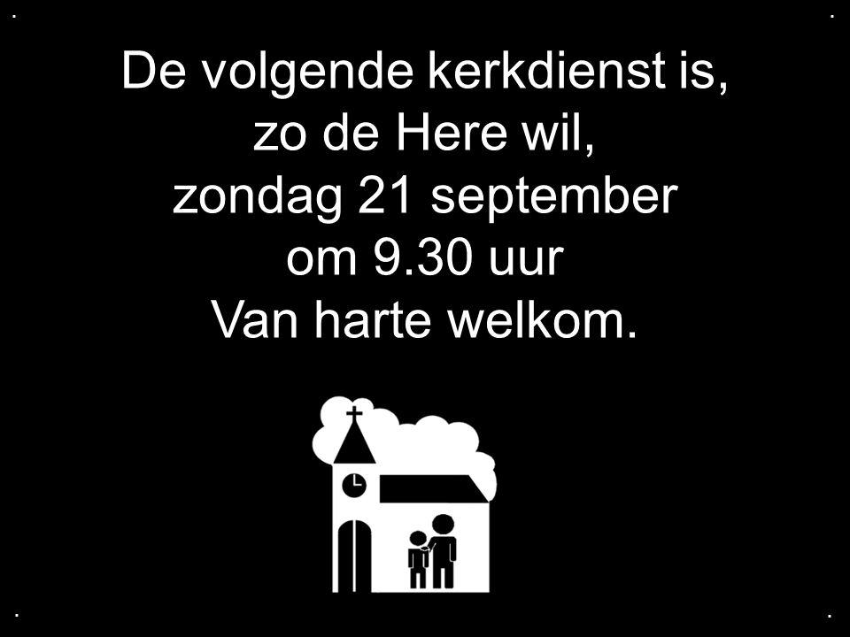 De volgende kerkdienst is, zo de Here wil, zondag 21 september om 9.30 uur Van harte welkom.....