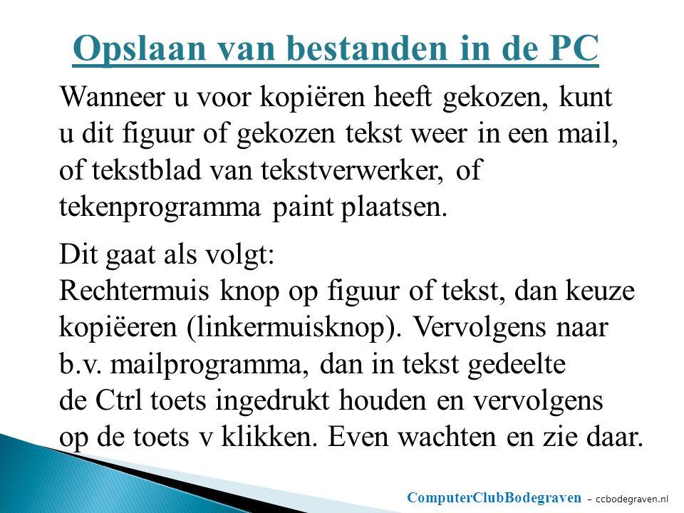 ComputerClubBodegraven - ccbodegraven.nl Opslaan van bestanden in de PC Wanneer u voor kopiëren heeft gekozen, kunt u dit figuur of gekozen tekst weer in een mail, of tekstblad van tekstverwerker, of tekenprogramma paint plaatsen.
