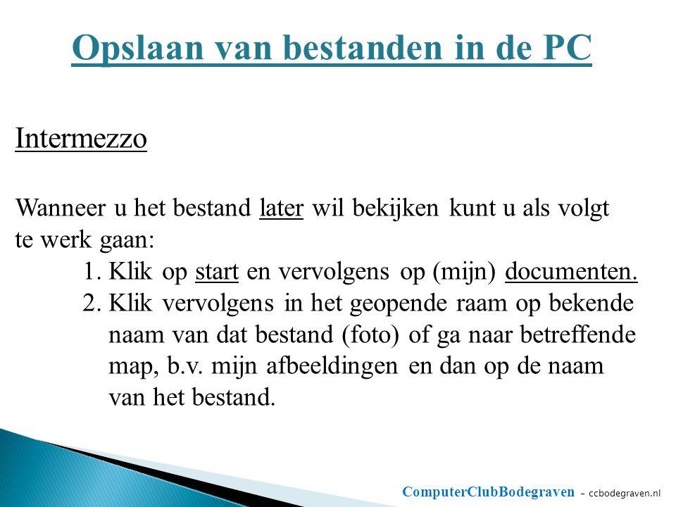 ComputerClubBodegraven - ccbodegraven.nl Opslaan van bestanden in de PC Intermezzo Wanneer u het bestand later wil bekijken kunt u als volgt te werk gaan: 1.
