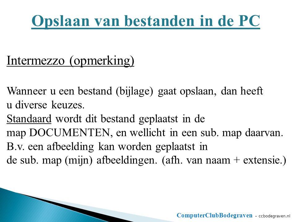 ComputerClubBodegraven - ccbodegraven.nl Opslaan van bestanden in de PC Intermezzo (opmerking) Wanneer u een bestand (bijlage) gaat opslaan, dan heeft u diverse keuzes.