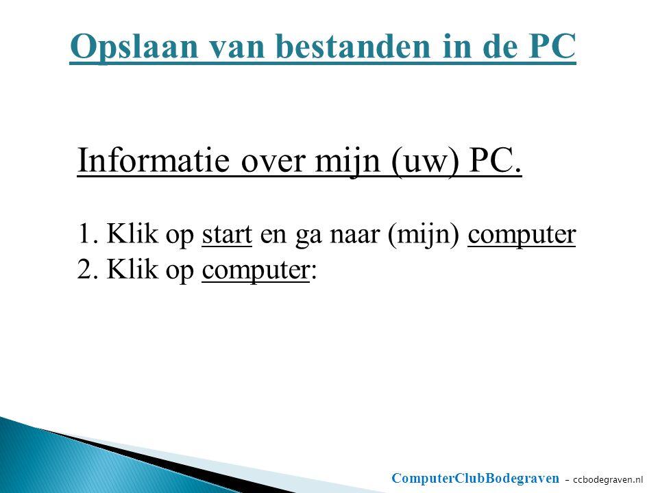 ComputerClubBodegraven - ccbodegraven.nl Opslaan van bestanden in de PC Informatie over mijn (uw) PC. 1. Klik op start en ga naar (mijn) computer 2. K