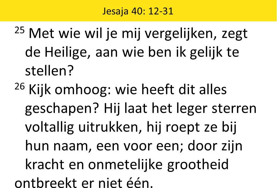 Jesaja 40: 12-31 27 Jakob, waarom zeg je – Israël, waarom beweer je: 'Mijn weg blijft voor de HEER verborgen, mijn God heeft geen oog voor mijn recht'?