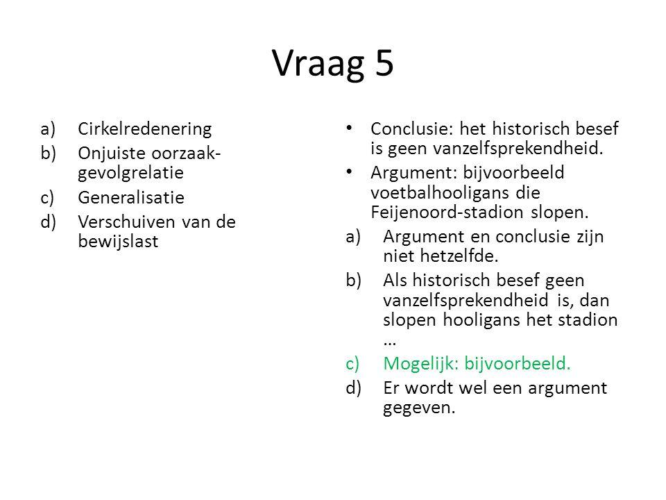 Vraag 5 a)Cirkelredenering b)Onjuiste oorzaak- gevolgrelatie c)Generalisatie d)Verschuiven van de bewijslast Conclusie: het historisch besef is geen v