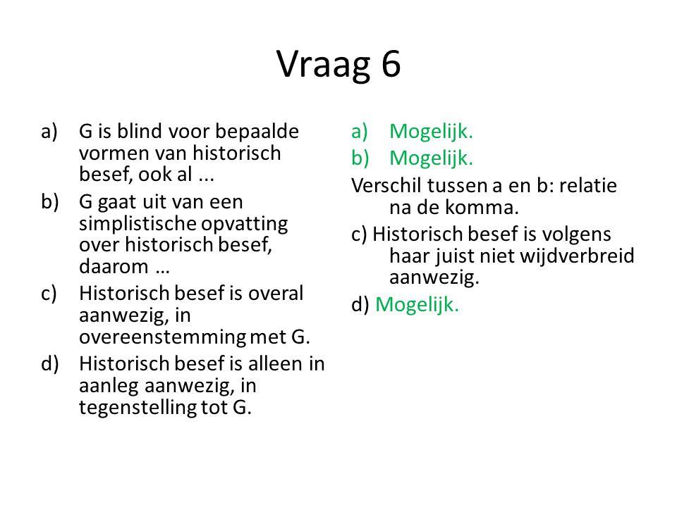 Vraag 6 a)G is blind voor bepaalde vormen van historisch besef, ook al... b)G gaat uit van een simplistische opvatting over historisch besef, daarom …