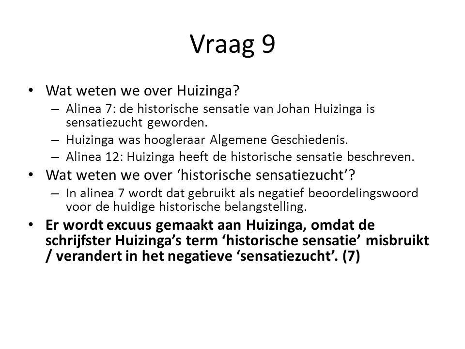 Vraag 9 Wat weten we over Huizinga? – Alinea 7: de historische sensatie van Johan Huizinga is sensatiezucht geworden. – Huizinga was hoogleraar Algeme