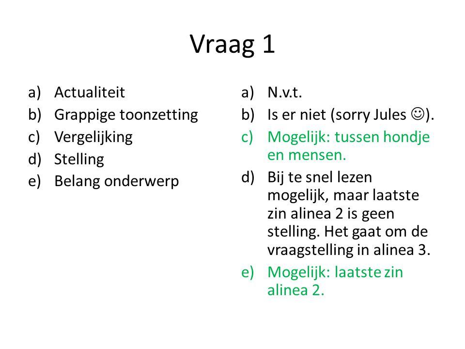 Vraag 1 a)Actualiteit b)Grappige toonzetting c)Vergelijking d)Stelling e)Belang onderwerp a)N.v.t. b)Is er niet (sorry Jules ). c)Mogelijk: tussen hon