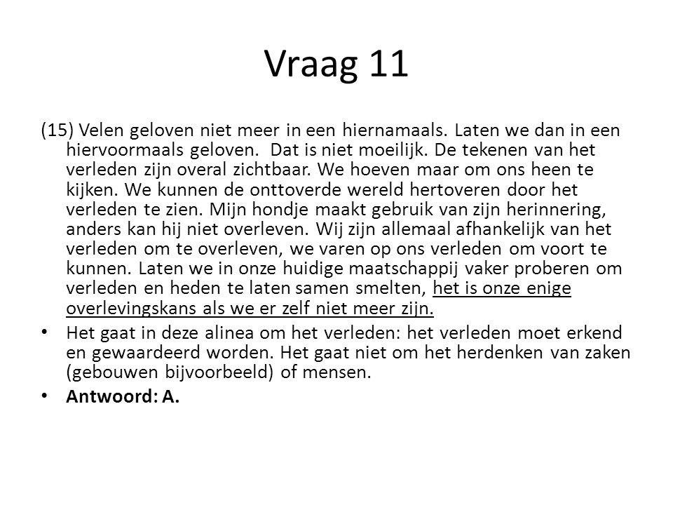 Vraag 11 (15) Velen geloven niet meer in een hiernamaals. Laten we dan in een hiervoormaals geloven. Dat is niet moeilijk. De tekenen van het verleden