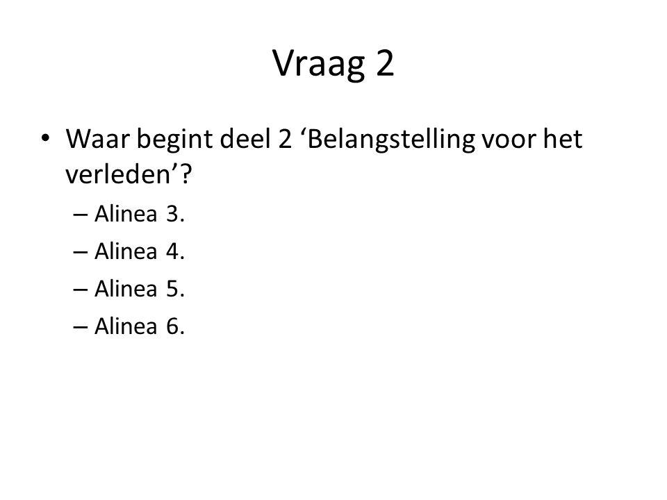Vraag 2 Waar begint deel 2 'Belangstelling voor het verleden'? – Alinea 3. – Alinea 4. – Alinea 5. – Alinea 6.
