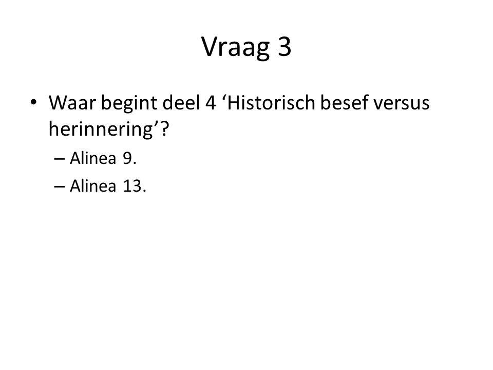 Vraag 3 Waar begint deel 4 'Historisch besef versus herinnering'? – Alinea 9. – Alinea 13.