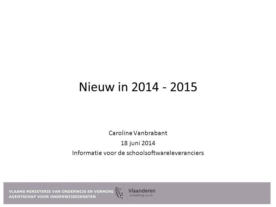 Nieuw in 2014 - 2015 Caroline Vanbrabant 18 juni 2014 Informatie voor de schoolsoftwareleveranciers