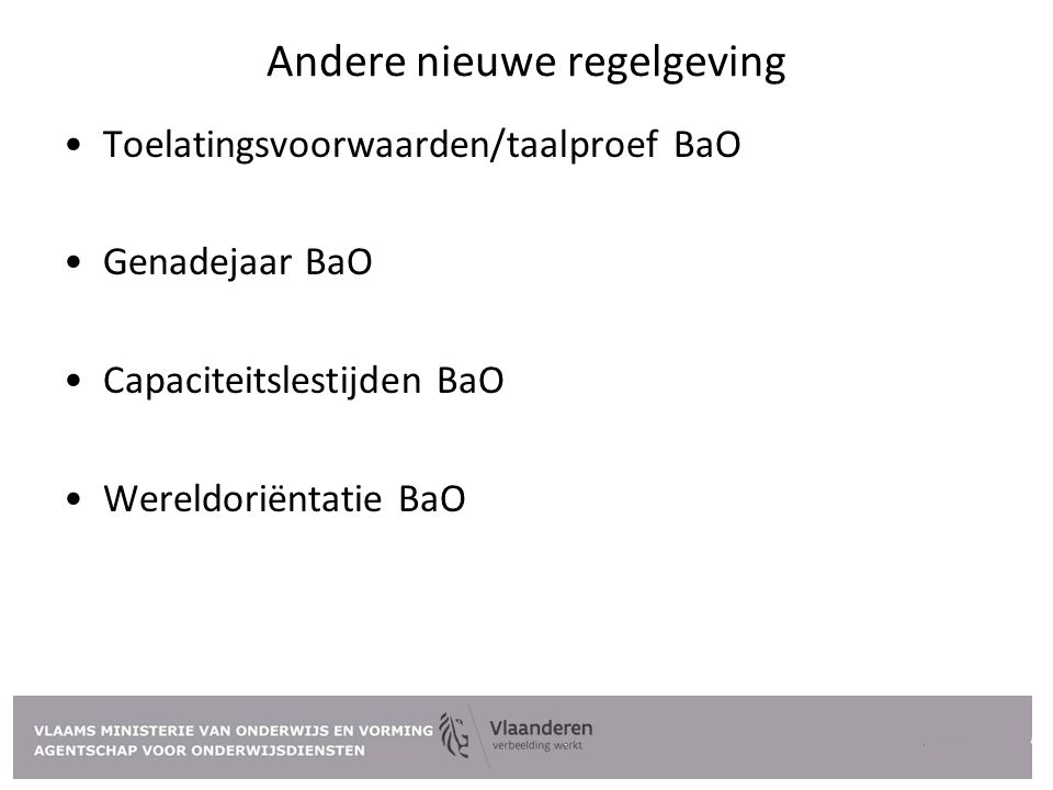 Andere nieuwe regelgeving Toelatingsvoorwaarden/taalproef BaO Genadejaar BaO Capaciteitslestijden BaO Wereldoriëntatie BaO