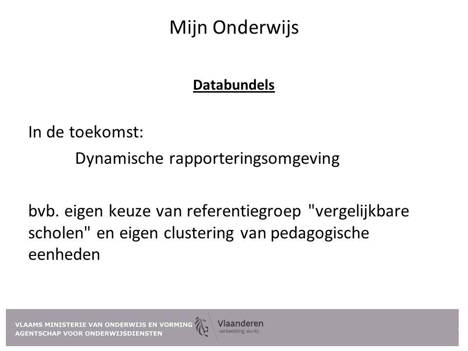 Mijn Onderwijs Databundels In de toekomst: Dynamische rapporteringsomgeving bvb. eigen keuze van referentiegroep