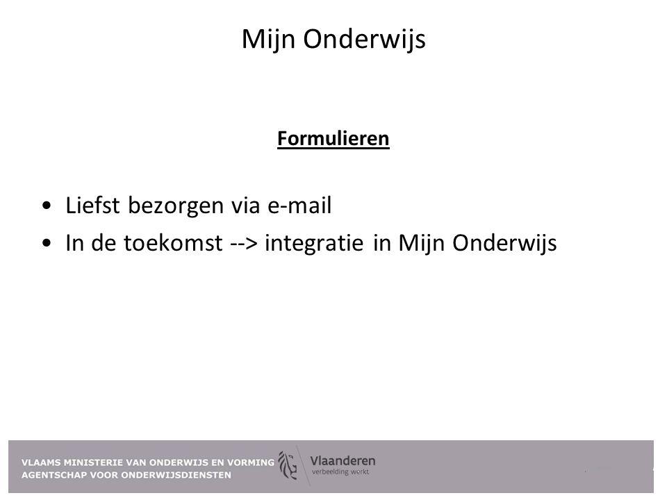 Mijn Onderwijs Formulieren Liefst bezorgen via e-mail In de toekomst --> integratie in Mijn Onderwijs
