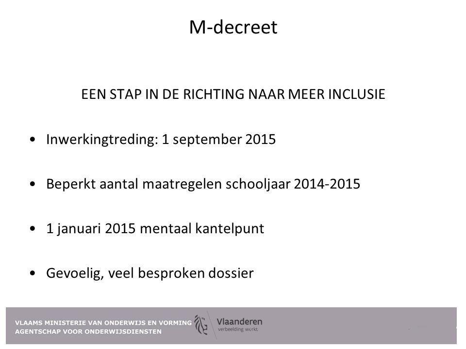M-decreet EEN STAP IN DE RICHTING NAAR MEER INCLUSIE Inwerkingtreding: 1 september 2015 Beperkt aantal maatregelen schooljaar 2014-2015 1 januari 2015