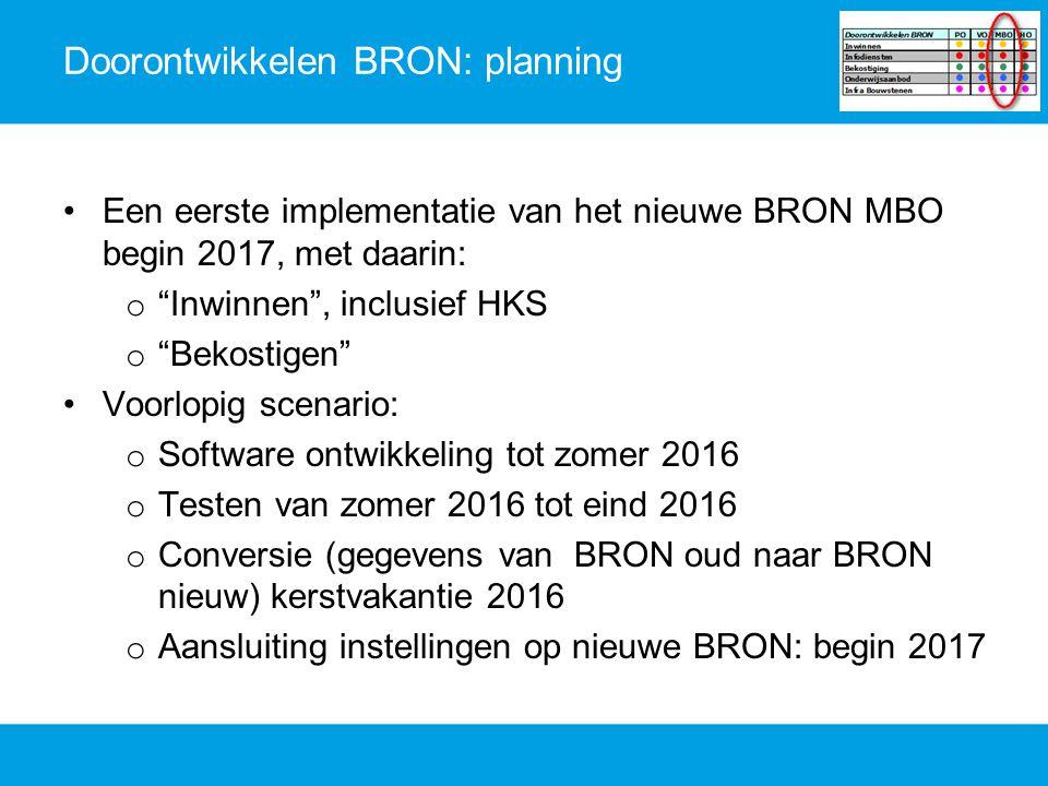 """Doorontwikkelen BRON: planning Een eerste implementatie van het nieuwe BRON MBO begin 2017, met daarin: o """"Inwinnen"""", inclusief HKS o """"Bekostigen"""" Voo"""