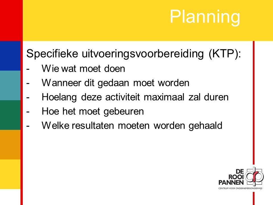 5 Planning Specifieke uitvoeringsvoorbereiding (KTP): -Wie wat moet doen -Wanneer dit gedaan moet worden -Hoelang deze activiteit maximaal zal duren -Hoe het moet gebeuren -Welke resultaten moeten worden gehaald