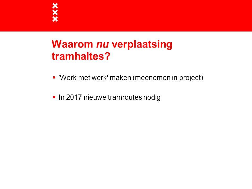 Waarom nu verplaatsing tramhaltes?  'Werk met werk' maken (meenemen in project)  In 2017 nieuwe tramroutes nodig
