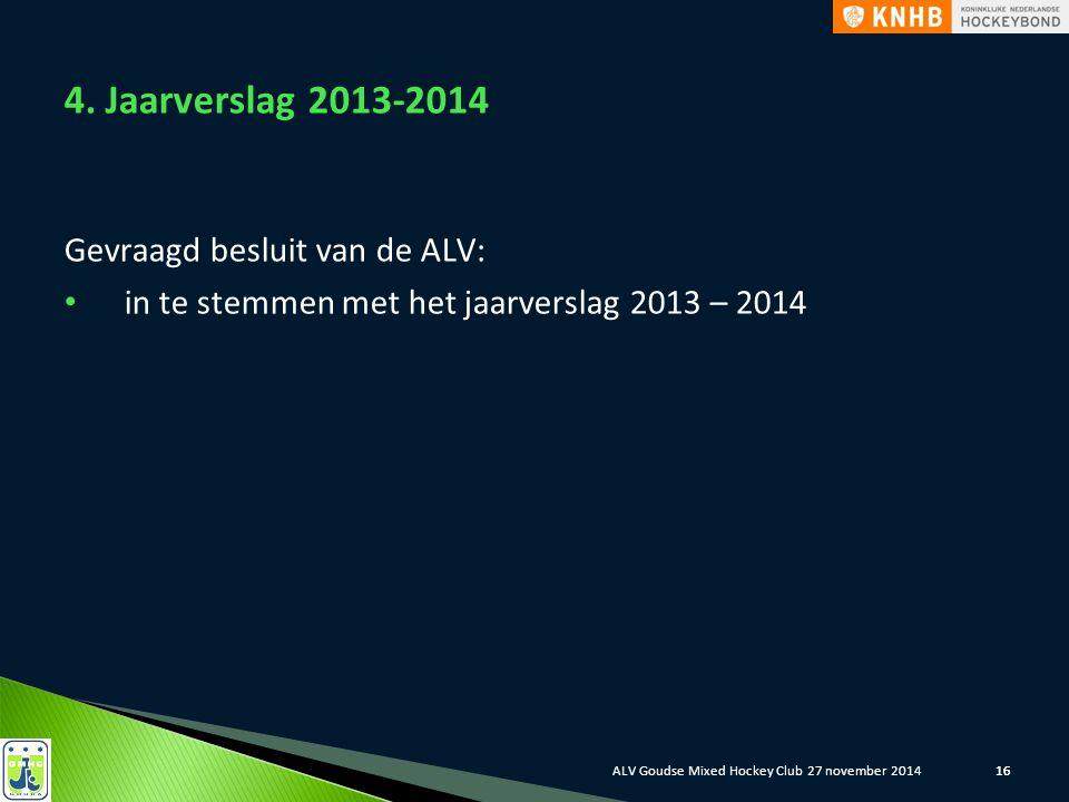 16 4. Jaarverslag 2013-2014 Gevraagd besluit van de ALV: in te stemmen met het jaarverslag 2013 – 2014 ALV Goudse Mixed Hockey Club 27 november 2014