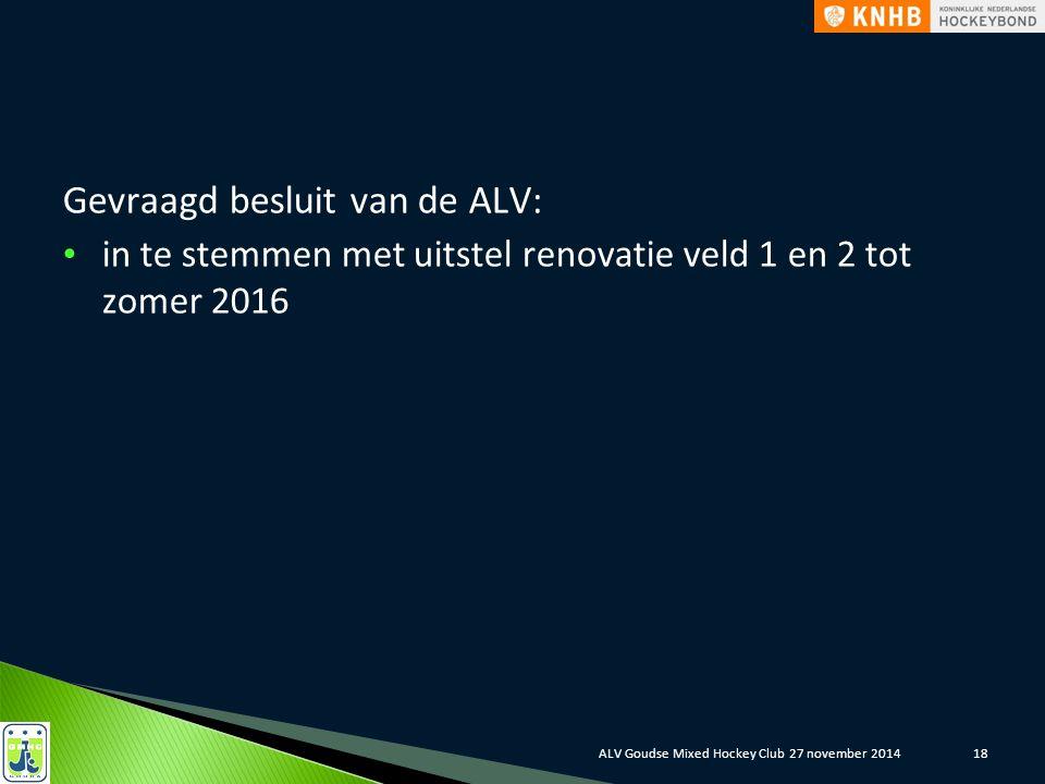 Gevraagd besluit van de ALV: in te stemmen met uitstel renovatie veld 1 en 2 tot zomer 2016 ALV Goudse Mixed Hockey Club 27 november 201418