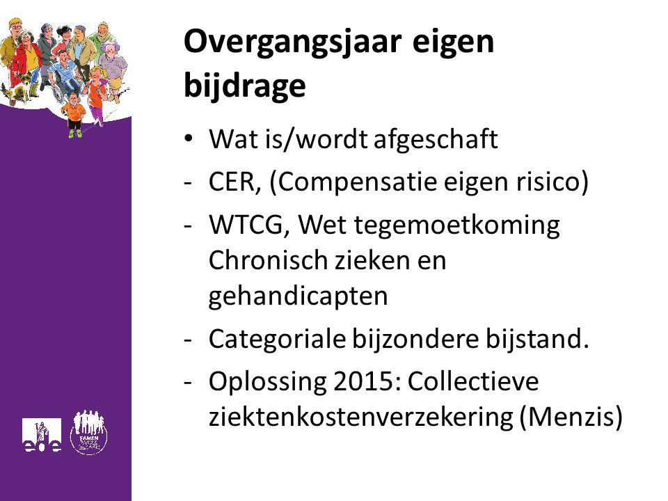Overgangsjaar eigen bijdrage Wat is/wordt afgeschaft -CER, (Compensatie eigen risico) -WTCG, Wet tegemoetkoming Chronisch zieken en gehandicapten -Categoriale bijzondere bijstand.