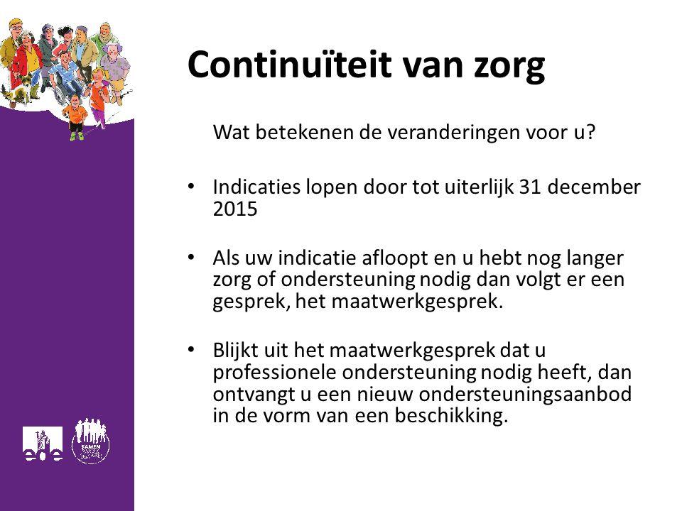 Continuïteit van zorg Wat betekenen de veranderingen voor u? Indicaties lopen door tot uiterlijk 31 december 2015 Als uw indicatie afloopt en u hebt n