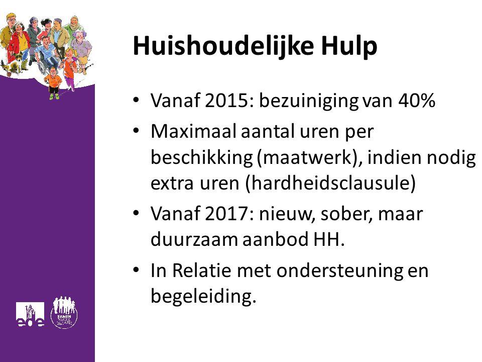 Huishoudelijke Hulp Vanaf 2015: bezuiniging van 40% Maximaal aantal uren per beschikking (maatwerk), indien nodig extra uren (hardheidsclausule) Vanaf 2017: nieuw, sober, maar duurzaam aanbod HH.