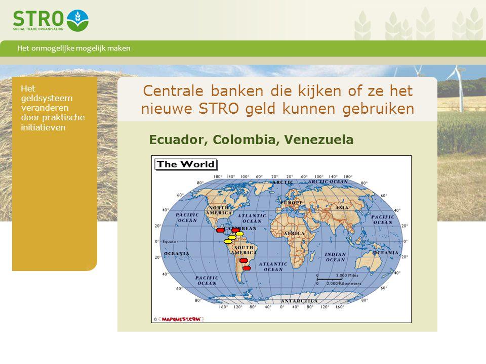 Het onmogelijke mogelijk maken Het geldsysteem veranderen door praktische initiatieven Centrale banken die kijken of ze het nieuwe STRO geld kunnen gebruiken Ecuador, Colombia, Venezuela