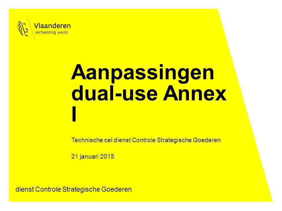 Aanpassingen dual-use Annex I Technische cel dienst Controle Strategische Goederen 21 januari 2015 dienst Controle Strategische Goederen