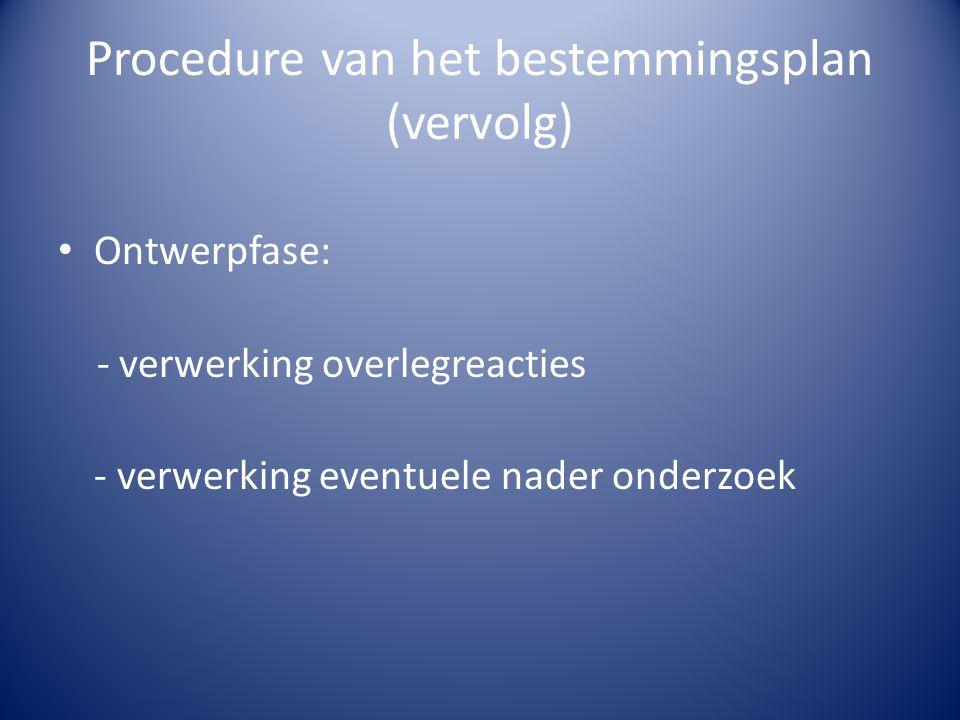 Procedure van het bestemmingsplan (vervolg) Ontwerpfase: - verwerking overlegreacties - verwerking eventuele nader onderzoek
