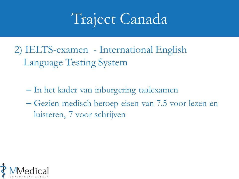 2) IELTS-examen - International English Language Testing System – In het kader van inburgering taalexamen – Gezien medisch beroep eisen van 7.5 voor lezen en luisteren, 7 voor schrijven Traject Canada