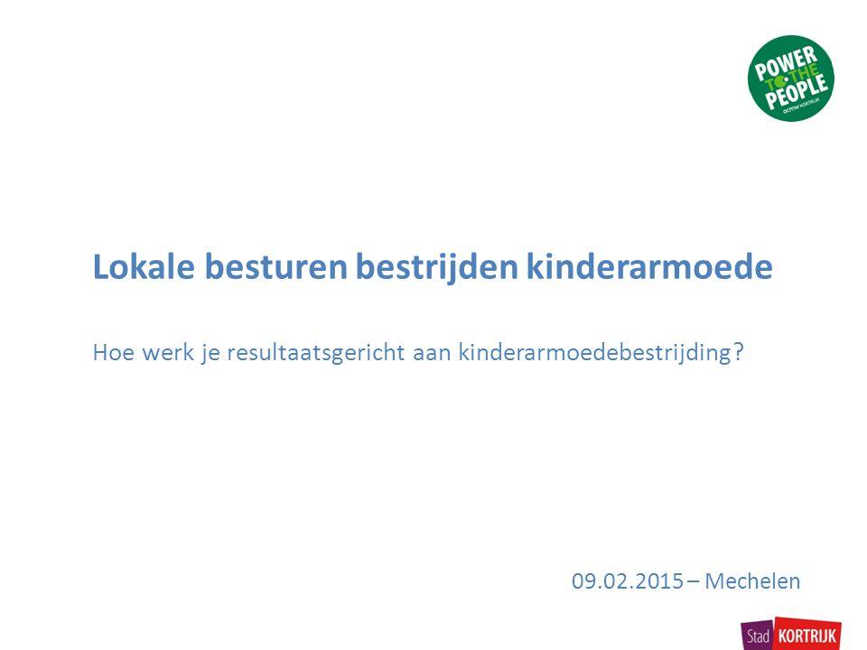 Lokale besturen bestrijden kinderarmoede Hoe werk je resultaatsgericht aan kinderarmoedebestrijding? 09.02.2015 – Mechelen