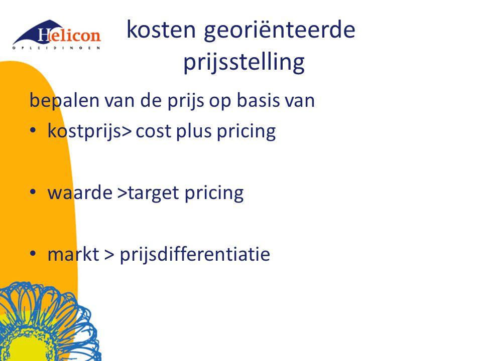kosten georiënteerde prijsstelling bepalen van de prijs op basis van kostprijs> cost plus pricing waarde >target pricing markt > prijsdifferentiatie