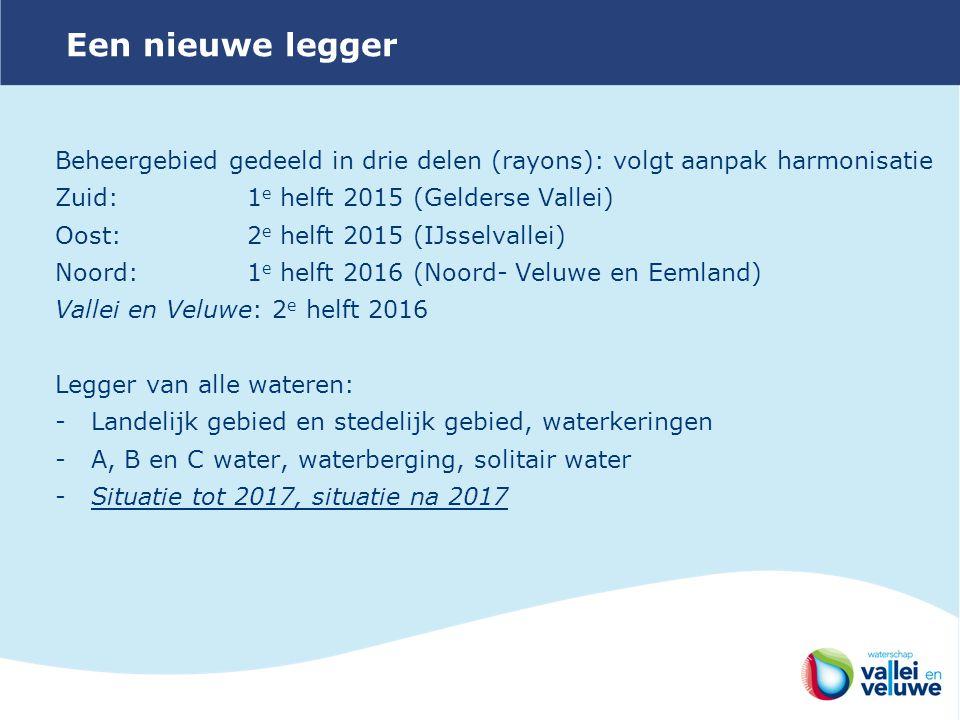 Beheergebied gedeeld in drie delen (rayons): volgt aanpak harmonisatie Zuid: 1 e helft 2015 (Gelderse Vallei) Oost: 2 e helft 2015 (IJsselvallei) Noord: 1 e helft 2016 (Noord- Veluwe en Eemland) Vallei en Veluwe: 2 e helft 2016 Legger van alle wateren: -Landelijk gebied en stedelijk gebied, waterkeringen -A, B en C water, waterberging, solitair water -Situatie tot 2017, situatie na 2017 Een nieuwe legger