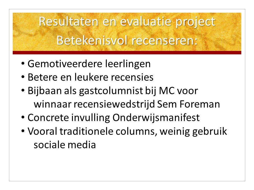 Resultaten en evaluatie project Betekenisvol recenseren: Gemotiveerdere leerlingen Betere en leukere recensies Bijbaan als gastcolumnist bij MC voor w
