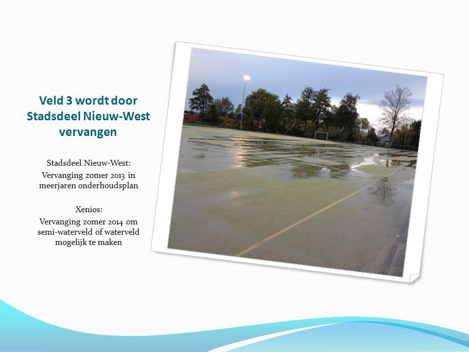 Veld 3 wordt door Stadsdeel Nieuw-West vervangen Stadsdeel Nieuw-West: Vervanging zomer 2013 in meerjaren onderhoudsplan Xenios: Vervanging zomer 2014 om semi-waterveld of waterveld mogelijk te maken