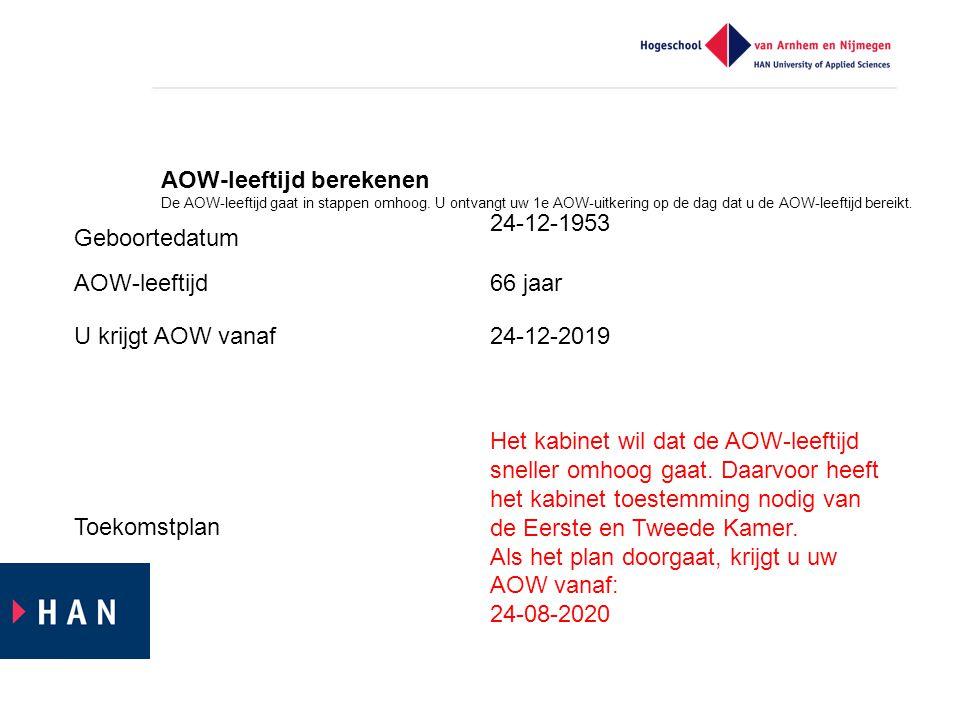 Geboortedatum 24-12-1953 AOW-leeftijd66 jaar U krijgt AOW vanaf24-12-2019 Toekomstplan Het kabinet wil dat de AOW-leeftijd sneller omhoog gaat.