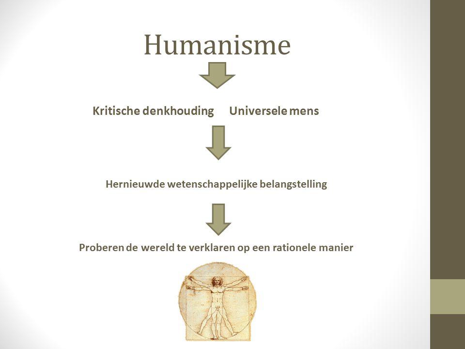 Humanisme Kritische denkhoudingUniversele mens Hernieuwde wetenschappelijke belangstelling Proberen de wereld te verklaren op een rationele manier