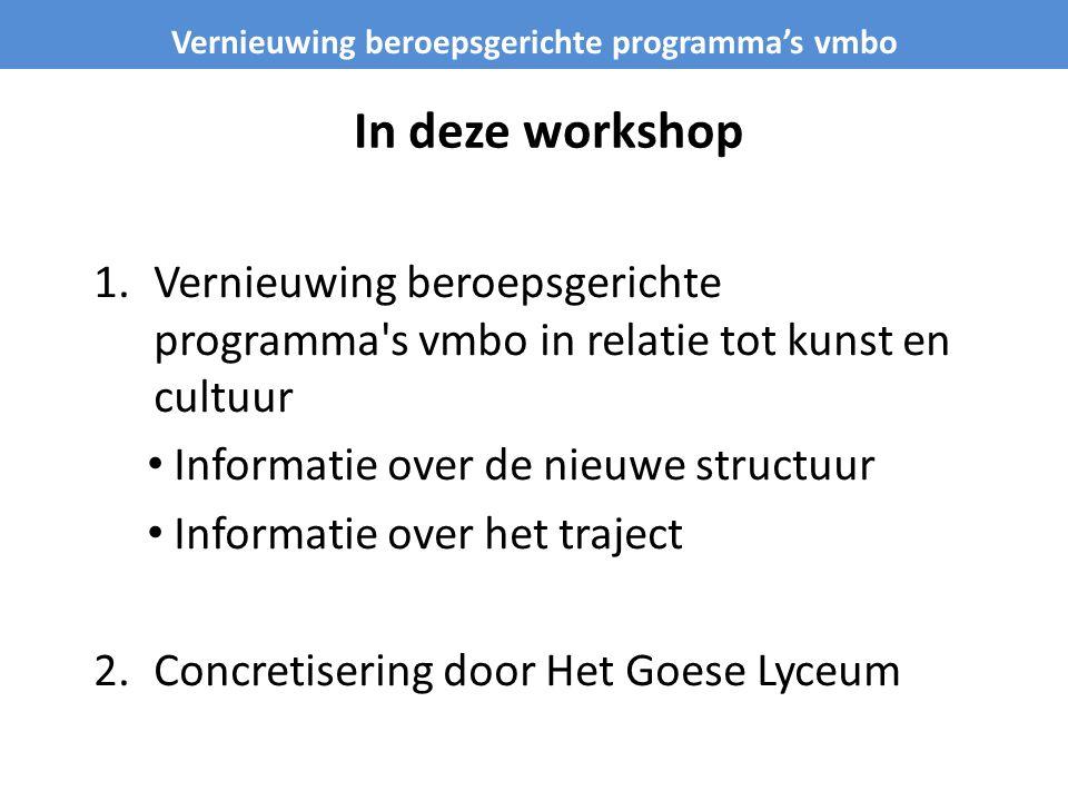 In deze workshop 1.Vernieuwing beroepsgerichte programma's vmbo in relatie tot kunst en cultuur Informatie over de nieuwe structuur Informatie over he