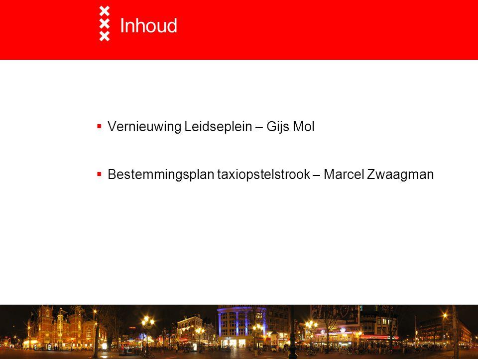 Inhoud  Vernieuwing Leidseplein – Gijs Mol  Bestemmingsplan taxiopstelstrook – Marcel Zwaagman