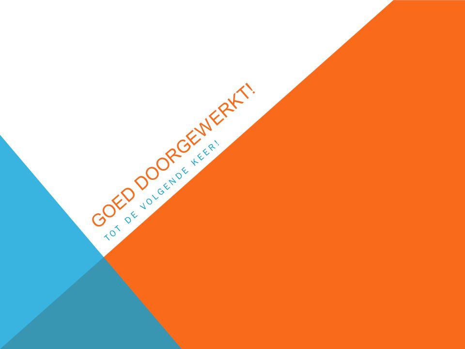 GOED DOORGEWERKT! TOT DE VOLGENDE KEER!