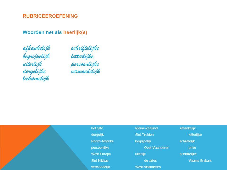 RUBRICEEROEFENING het caféNieuw-Zeelandafhankelijk dergelijkSint-Truidenletterlijke Noord-Amerikabegrijpelijklichamelijk persoonlijkeOost-Vlaanderenprivé West-Europauiterlijkschriftelijke Sint-Niklaasde cafésVlaams-Brabant vermoedelijkWest-Vlaanderen Woorden net als heerlijk(e) afhankelijk begrijpelijk uiterlijk dergelijke schriftelijke letterlijke persoonlijke vermoedelijk lichamelijk