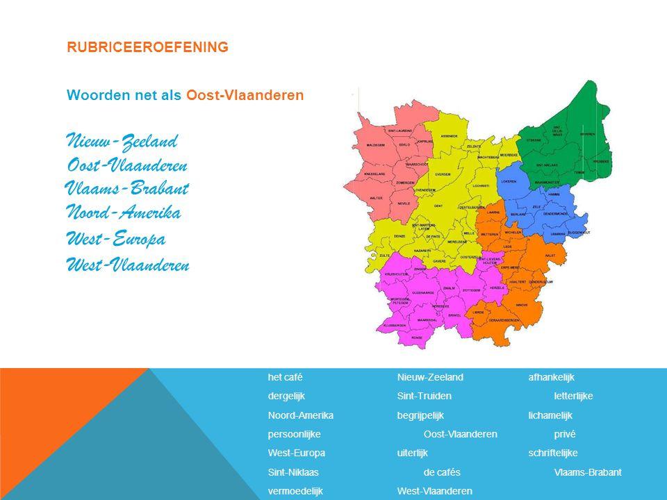 RUBRICEEROEFENING het caféNieuw-Zeelandafhankelijk dergelijkSint-Truidenletterlijke Noord-Amerikabegrijpelijklichamelijk persoonlijkeOost-Vlaanderenprivé West-Europauiterlijkschriftelijke Sint-Niklaasde cafésVlaams-Brabant vermoedelijkWest-Vlaanderen Woorden net als Oost-Vlaanderen Nieuw-Zeeland Oost-Vlaanderen Vlaams-Brabant Noord-Amerika West-Europa West-Vlaanderen