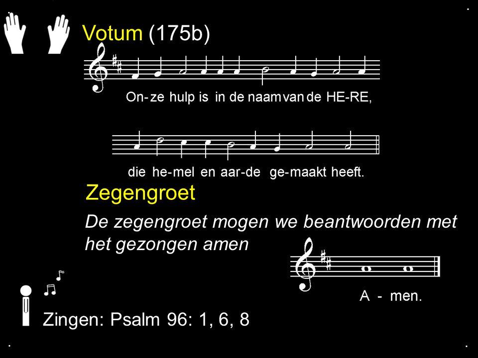 Votum (175b) Zegengroet De zegengroet mogen we beantwoorden met het gezongen amen Zingen: Psalm 96: 1, 6, 8....