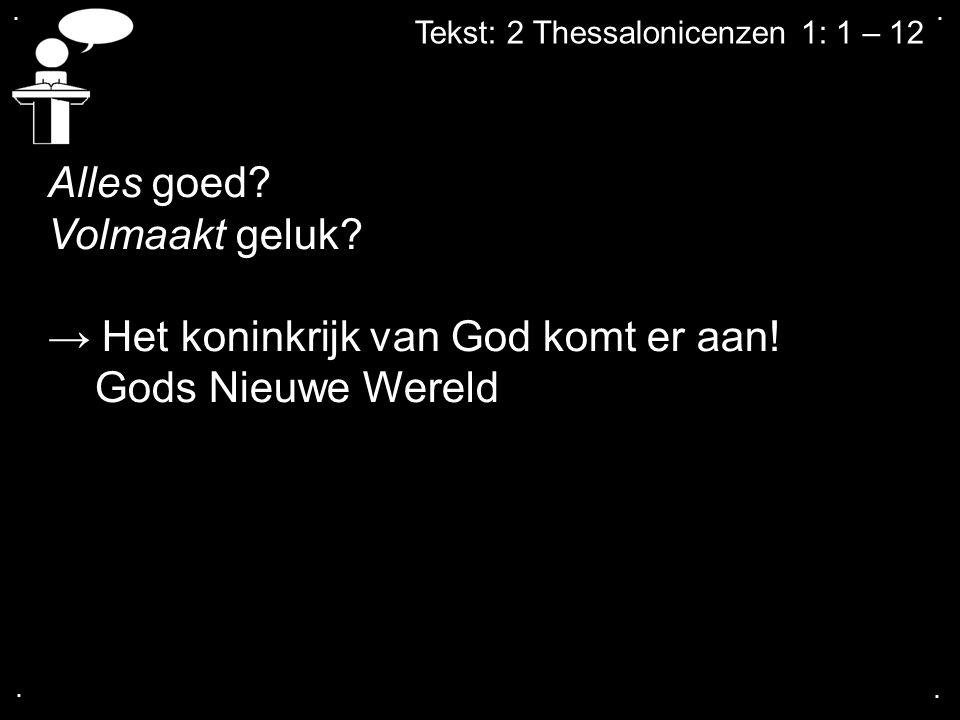 .... Tekst: 2 Thessalonicenzen 1: 1 – 12 Alles goed? Volmaakt geluk? → Het koninkrijk van God komt er aan! Gods Nieuwe Wereld
