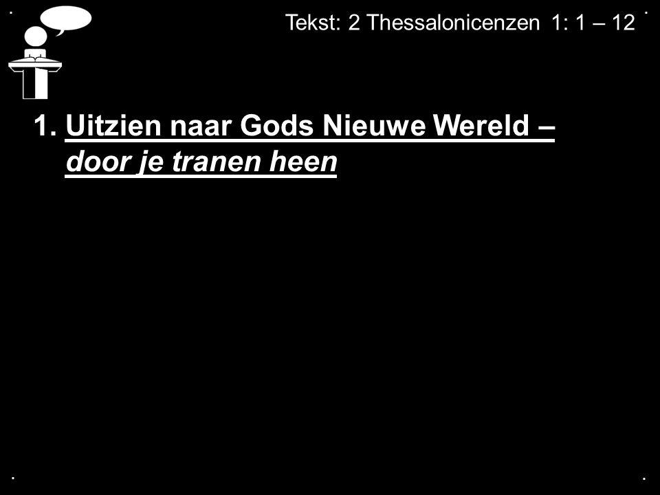 .... Tekst: 2 Thessalonicenzen 1: 1 – 12 1. Uitzien naar Gods Nieuwe Wereld – door je tranen heen