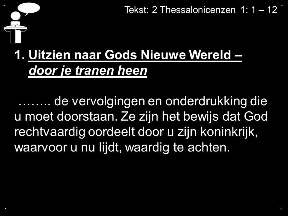 .... Tekst: 2 Thessalonicenzen 1: 1 – 12 1. Uitzien naar Gods Nieuwe Wereld – door je tranen heen …….. de vervolgingen en onderdrukking die u moet doo